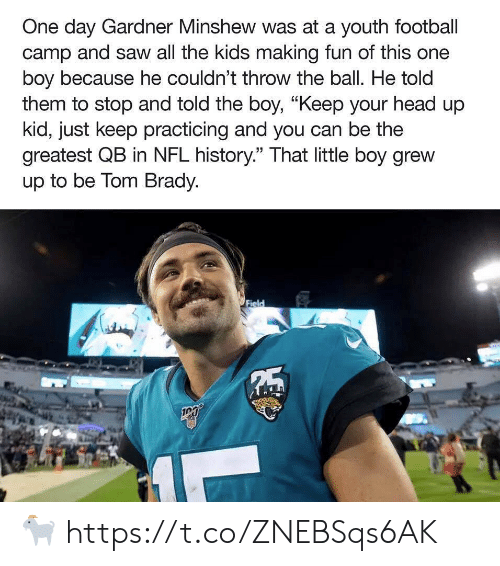 "Football, Head, and Nfl: One day Gardner Minshew was at a youth football  camp and saw all the kids making fun of this one  boy because he couldn't throw the ball. He told  them to stop and told the boy, ""Keep your head up  kid, just keep practicing and you can be the  greatest QB in NFL history."" That little boy grew  up to be Tom Brady.  Field  5 ? https://t.co/ZNEBSqs6AK"