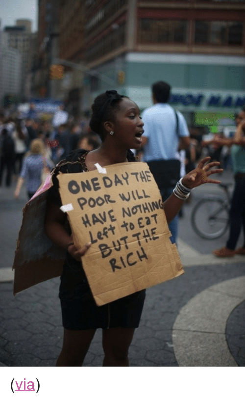 "Protest Signs: ONE DAY HE  POOR WILL  HAVE NOTHIN  Left to EaT  RICH <p>(<a href=""http://www.buzzfeed.com/mjs538/the-40-best-protest-signs-of-2011"" target=""_blank"">via</a>)</p>"