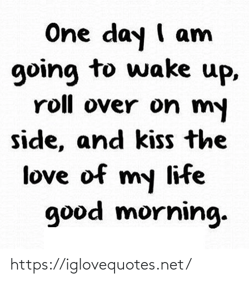 Kiss: One day I am  going to wake up,  roll over on my  side, and kiss the  love of my life  good morning. https://iglovequotes.net/