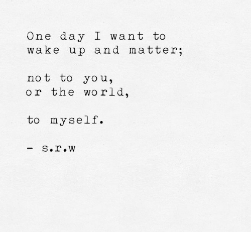 One, One Day, and Day: One day I want to  wake up and matter;  not to you,  or the wo rld  to myself.