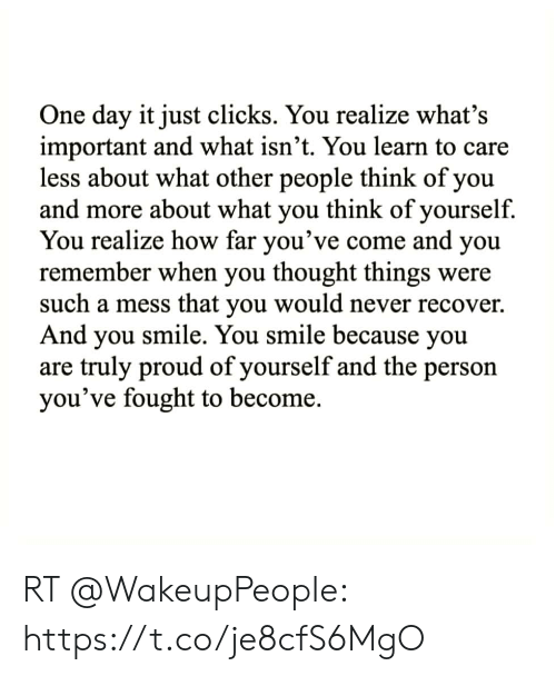 Memes, Smile, and Proud: One day it just clicks. You realize what's  important and what isn't. You learn to care  less about what other people think of you  and more about what you think of yourself.  You realize how far you've come and you  remember when you thought things were  such a mess that you would never recover.  And you smile. You smile because you  are truly proud of yourself and the person  you've fought to become. RT @WakeupPeopIe: https://t.co/je8cfS6MgO