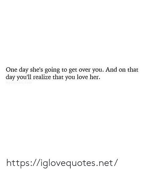 Love, Her, and Net: One day she's going to get over you. And on that  day you'll realize that you love her. https://iglovequotes.net/