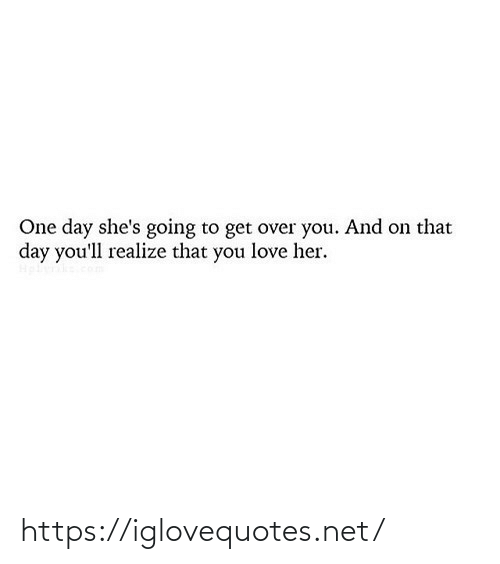 one day: One day she's going to get over you. And on that  day you'll realize that you love her. https://iglovequotes.net/