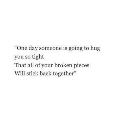 "Back, Stick, and One: ""One day someone is going to hug  you so tight  That all of your broken pieces  Will stick back together"""