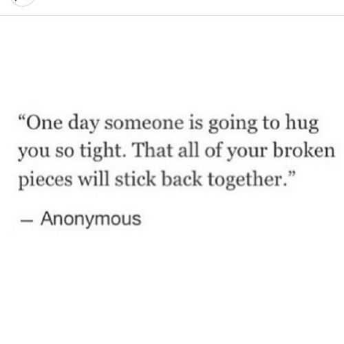 """one day: """"One day someone is going to hug  you so tight. That all of your broken  pieces will stick back together.""""  - Anonymous"""