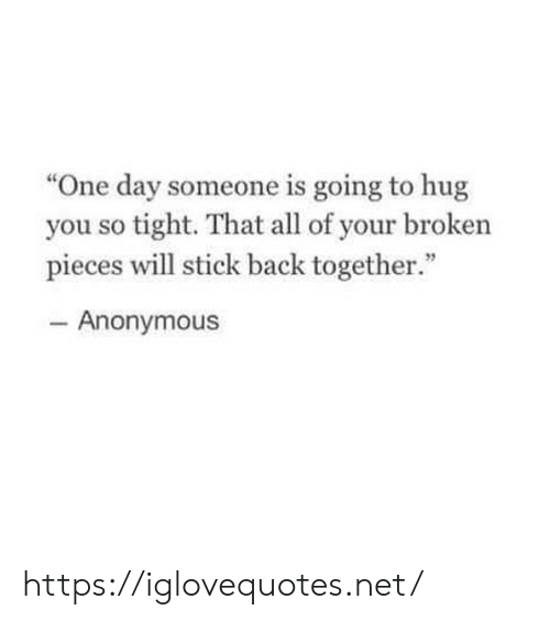 """So Tight: """"One day someone is going to hug  you so tight. That all of your broken  pieces will stick back together.""""  46  Anonymous https://iglovequotes.net/"""