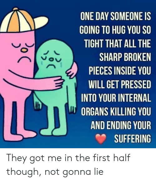 Pressed: ONE DAY SOMEONE IS  GOING TO HUG YOU SO  TIGHT THAT ALL THE  SHARP BROKEN  PIECES INSIDE YOU  WILL GET PRESSED  INTO YOUR INTERNAL  ORGANS KILLING YOU  AND ENDING YOUR  SUFFERING  C  oC They got me in the first half though, not gonna lie