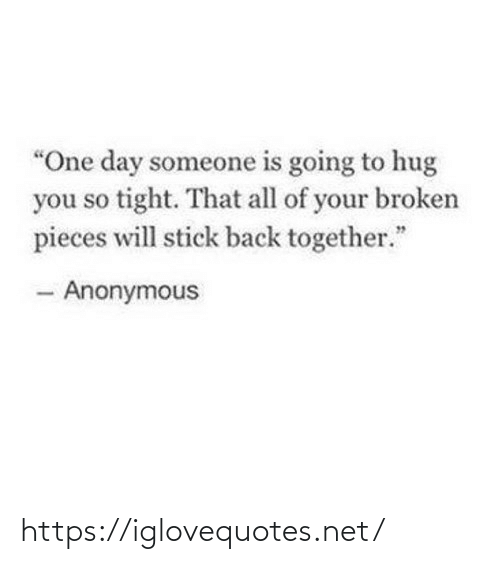 "broken: ""One day someone is going to hug  you so tight. That all of your broken  pieces will stick back together.""  - Anonymous https://iglovequotes.net/"