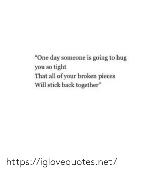 "together: ""One day someone is going to hug  you so tight  That all of your broken pieces  Will stick back together"" https://iglovequotes.net/"