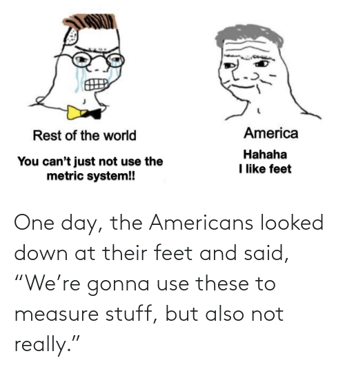 """not really: One day, the Americans looked down at their feet and said, """"We're gonna use these to measure stuff, but also not really."""""""
