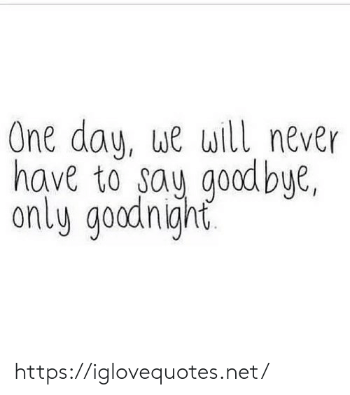 Never, Net, and One: One day, ue will never  have to say godbye,  only goadnigjht https://iglovequotes.net/