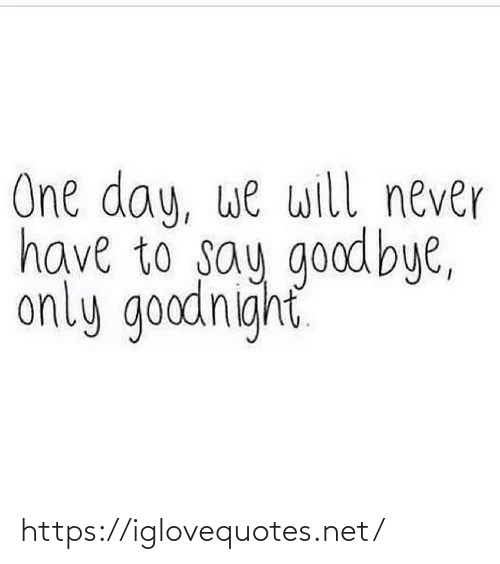 goodbye: One day, we will never  have to say goodbye,  only goodnight https://iglovequotes.net/
