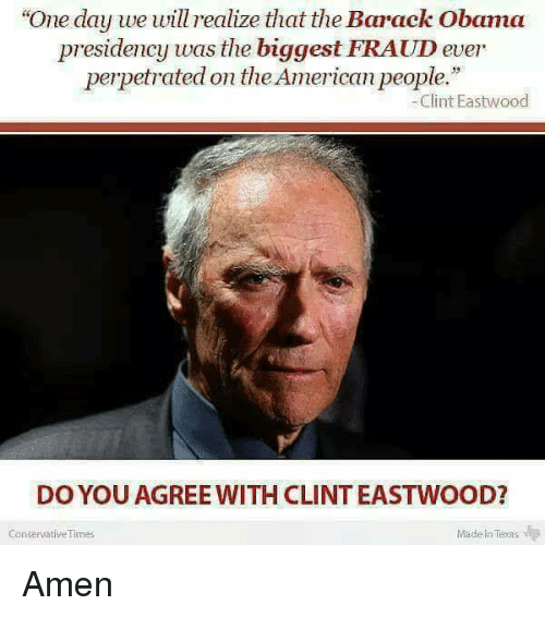 "Clint Eastwood: ""One day we will realize that the Barack Obama  presidency was the biggest FRAUD ever  perpetrated on theAmerican people.""  Clint Eastwood  DO YOU AGREE WITH CLINT EASTWOOD?  Made In Texas  Conservative Times Amen"