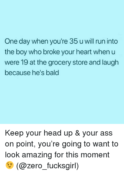 keep your head up: One day when you're 35 u will run into  the boy who broke your heart when u  were 19 at the grocery store and laugh  because he's bald Keep your head up & your ass on point, you're going to want to look amazing for this moment 😉 (@zero_fucksgirl)