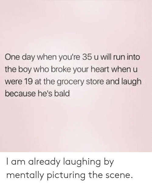 Run, Heart, and Boy: One day when you're 35 u will run into  the boy who broke your heart whenu  were 19 at the grocery store and laugh  because he's bald I am already laughing by mentally picturing the scene.