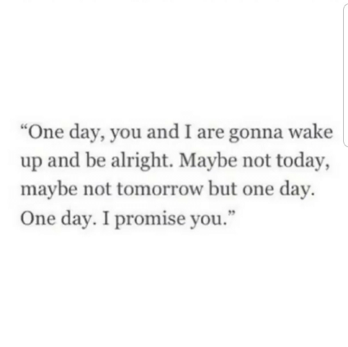 "Day 5: ""One day, you and I are gonna wake  up and be alright. Maybe not today,  maybe not tomorrow but one day.  5  One day. I promise you."