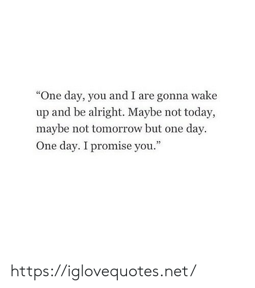 "Today, Tomorrow, and Alright: ""One day, you and I are gonna wake  up and be alright. Maybe not today,  maybe not tomorrow but one day  One day. I promise you."" https://iglovequotes.net/"