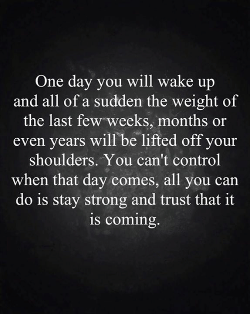 Memes, Control, and Strong: One day you will wake up  and all of a sudden the weight of  the last few weeks, months or  years will be lifted off your  shoulders. You can't control  when that day comes, all you can  do is stay strong and trust that it  is coming.