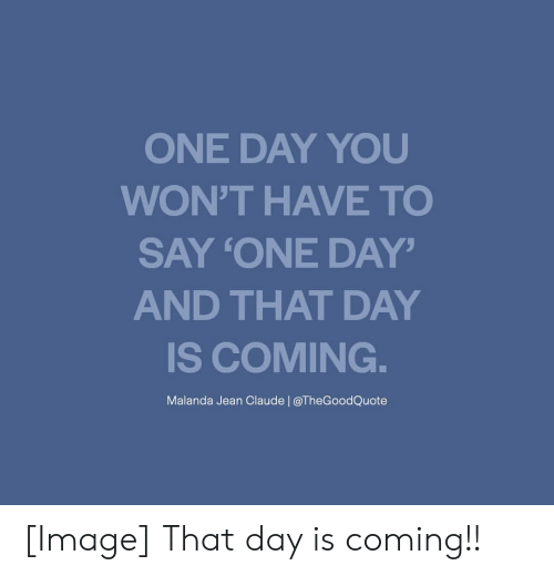 Image, One, and One Day: ONE DAY YOU  WON'T HAVE TO  SAY 'ONE DAY'  AND THAT DAY  IS COMING  Malanda Jean Claude | @TheGoodQuote [Image] That day is coming!!