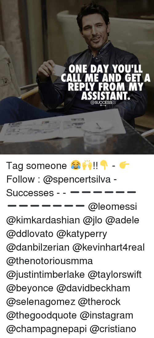 adel: ONE DAY YOU'LL  CALL ME AND GET A  REPLY FROM NY  ASSISTANT.  @SUCCESSES Tag someone 😂🙌!!👇 - 👉 Follow : @spencertsilva - Successes - - ➖➖➖➖➖➖➖➖➖➖➖➖➖ @leomessi @kimkardashian @jlo @adele @ddlovato @katyperry @danbilzerian @kevinhart4real @thenotoriousmma @justintimberlake @taylorswift @beyonce @davidbeckham @selenagomez @therock @thegoodquote @instagram @champagnepapi @cristiano