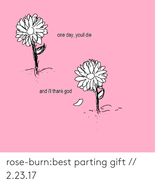 God, Tumblr, and Best: one day, youll die  and ill thank god rose-burn:best parting gift // 2.23.17