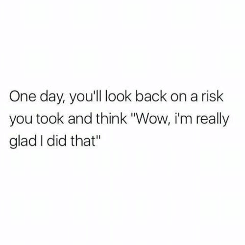 "Wow, Back, and One: One day, you'll look back on a risk  you took and think ""Wow, i'm really  glad I did that"""