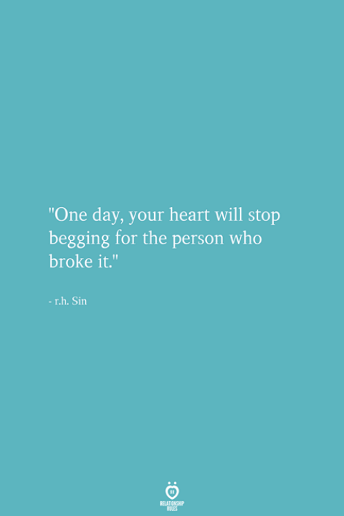 """Heart, Who, and One: """"One day, your heart will stop  begging for the person who  broke it.  -r.h. Sin"""