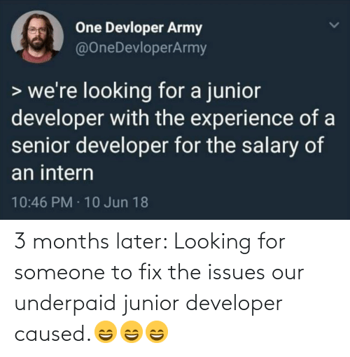 senior: One Devloper Army  @OneDevloperArmy  > we're looking for a junior  developer with the experience of a  senior developer for the salary of  an intern  10:46 PM · 10 Jun 18 3 months later: Looking for someone to fix the issues our underpaid junior developer caused.😄😄😄