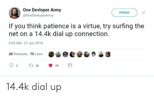 Army, Patience, and Net: One Devloper Army  @OneDevloperArmy  Follow  If you think patience is a virtue, try surfing the  net on a 14.4k dial up connection.  6:55 AM-27 Jun 2018  20 Retweets 75 Likes  20 14.4k dial up