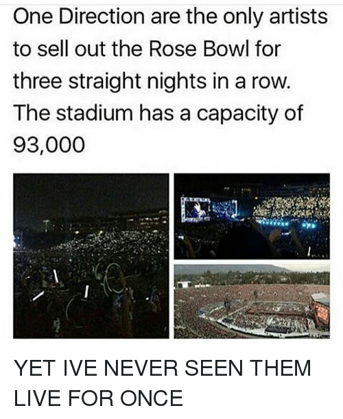 Sell Out: One Direction are the only artists  to sell out the Rose Bowl for  three straight nights in a row  The stadium has a capacity of  93,000 YET IVE NEVER SEEN THEM LIVE FOR ONCE