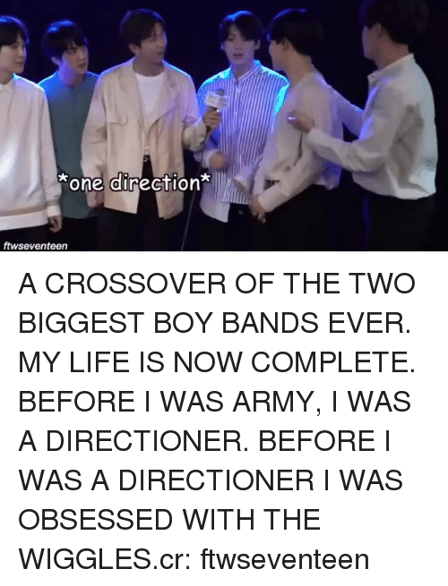 Life, One Direction, and Army: one direction  ftwseventeen A CROSSOVER OF THE TWO BIGGEST BOY BANDS EVER. MY LIFE IS NOW COMPLETE. BEFORE I WAS ARMY, I WAS A DIRECTIONER. BEFORE I WAS A DIRECTIONER I WAS OBSESSED WITH THE WIGGLES.cr: ftwseventeen