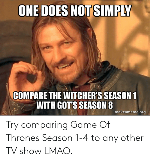 Witchers: ONE DOES NOT SIMPLY  COMPARE THE WITCHER'S SEASON 1  WITH GOTS SEASON 8  makeameme.org Try comparing Game Of Thrones Season 1-4 to any other TV show LMAO.