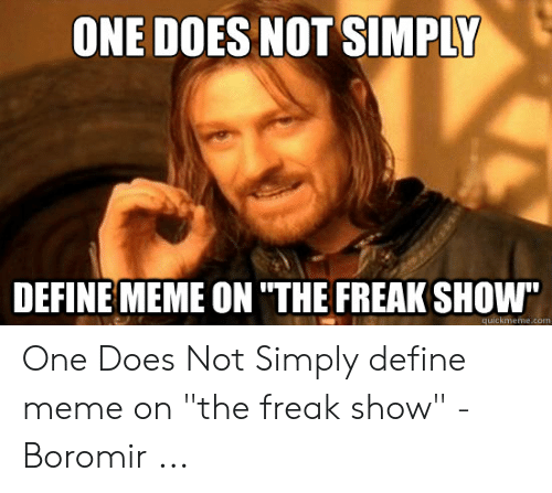 "Define Meme: ONE DOES NOT SIMPLY  DEFINE MEME ON ""THE FREAK SHOW""  quickmeme.com One Does Not Simply define meme on ""the freak show"" - Boromir ..."