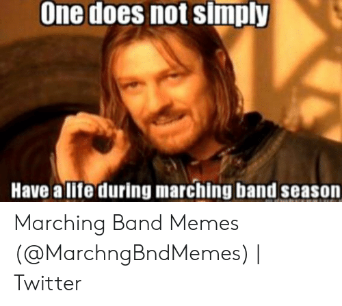 Marching Band Memes: One does not simply  Have a life during marching band season Marching Band Memes (@MarchngBndMemes) | Twitter