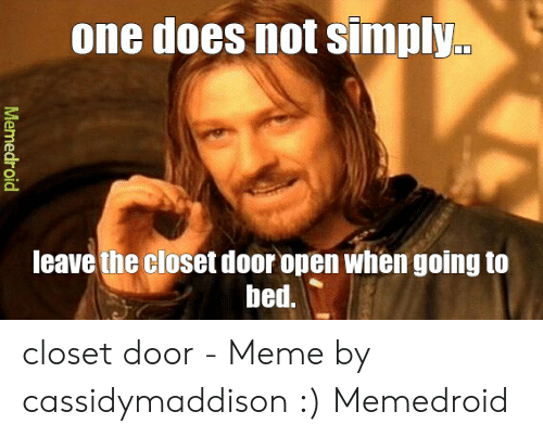 Meme, One, and Open: one does not simply.  leave the closet door open when going to  bed.  Memedroid closet door - Meme by cassidymaddison :) Memedroid