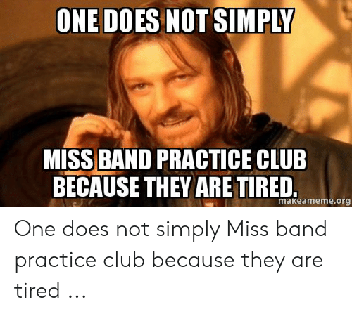 Band Practice Meme: ONE DOES NOT SIMPLY  MISS BAND PRACTICE CLU  BECAUSE THEY ARETIRED  makeameme.org One does not simply Miss band practice club because they are tired ...