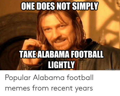 Alabama Football Memes: ONE DOES NOT SIMPLY  TAKE ALABAMA FOOTBALL  LIGHTL  quickmem Popular Alabama football memes from recent years