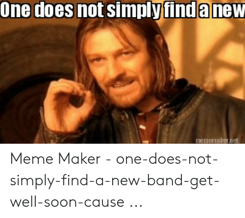 Funny Band Memes: One does not simplyfinda new  Iememaker net Meme Maker - one-does-not-simply-find-a-new-band-get-well-soon-cause ...