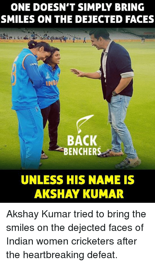 dejected: ONE DOESN'T SIMPLY BRING  SMILES ON THE DEJECTED FACES  BACK  BENCHERS  UNLESS HIS NAME IS  AKSHAY KUMAR Akshay Kumar tried to bring the smiles on the dejected faces of Indian women cricketers after the heartbreaking defeat.