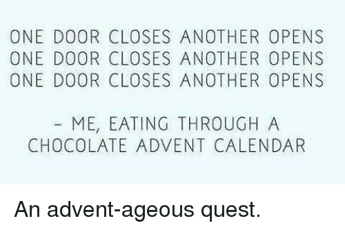 Memes, Calendar, and Chocolate: ONE DOOR CLOSES ANOTHER OPENS  ONE DOOR CLOSES ANOTHER OPENS  ONE DOOR CLOSES ANOTHER OPENS  ME, EATING THROUGH A  CHOCOLATE ADVENT CALENDAR An advent-ageous quest.