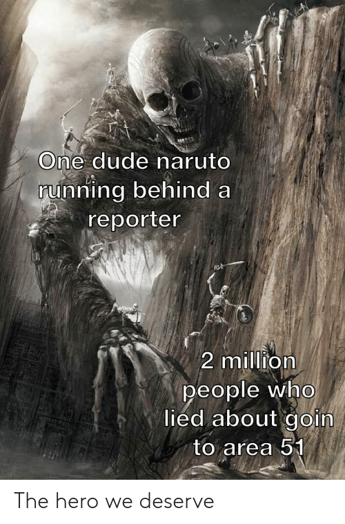 Naruto: One dude naruto  running behind a  reporter  2 million  people who  lied about goin  to area 51 The hero we deserve