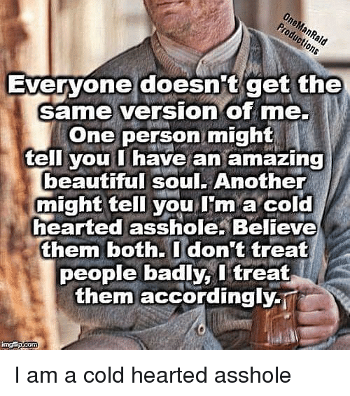 beautiful soul: One  Evervone doesnit get the  same version of me.  One person might  ell you I have an amazing  beautiful soul. Another  might tell you I'm a cold  hearted asshole. Believe  them both.Idon't treat  people badly, l treat  them accordingly-i I am a cold hearted asshole