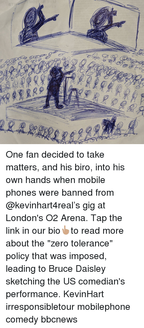 "Memes, Zero, and Link: One fan decided to take matters, and his biro, into his own hands when mobile phones were banned from @kevinhart4real's gig at London's O2 Arena. Tap the link in our bio👆🏽to read more about the ""zero tolerance"" policy that was imposed, leading to Bruce Daisley sketching the US comedian's performance. KevinHart irresponsibletour mobilephone comedy bbcnews"