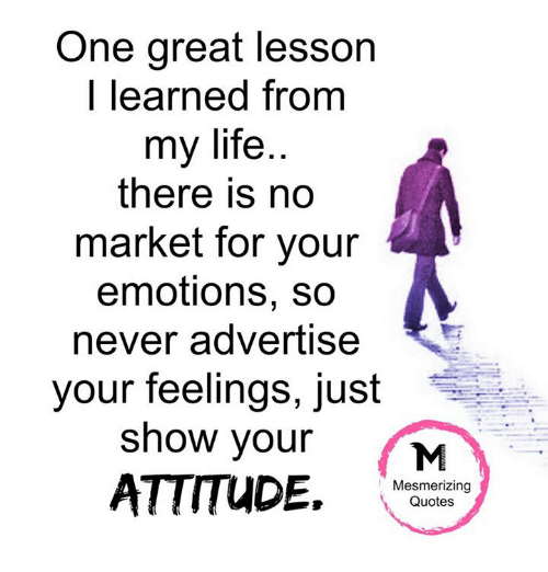Lessoned: One great lesson  I learned from  my life  there is no  market for your  emotions, so  never advertise  your feelings, just  show your  ATTITUDE.  Mesmerizing  Quotes