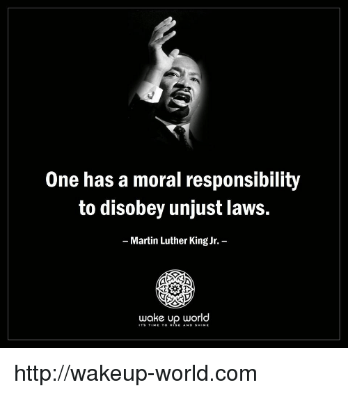 Martin Luther King: One has a moral responsibility  to disobey unjust laws.  Martin Luther King Jr.  wake up world  ITS TIME TO RISE AND SHINE http://wakeup-world.com