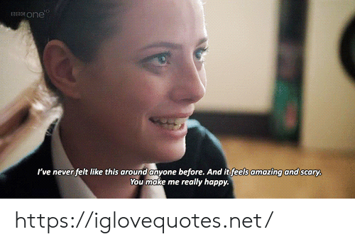 Happy, Amazing, and Never: one  I've never felt like this around anyone before. And it feels amazing and scary  You make me really happy. https://iglovequotes.net/