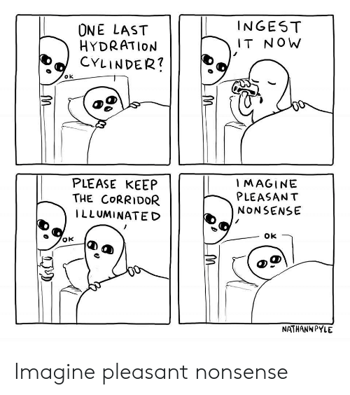 Hydration: ONE LAST  HYDRATION  CYLINDER?  INGEST  IT NOW  PLEASE KEEP  THE CORRIDOR  ILLUMINATED  IMAGINE  PLEASANT  NONSENSE  NATHANW PYLE Imagine pleasant nonsense