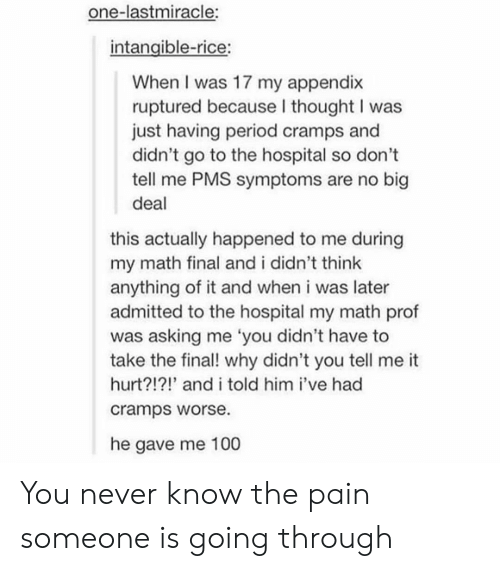 Period, Hospital, and Math: one-lastmiracle:  intangible-rice:  When I was 17 my appendix  ruptured because I thought I was  just having period cramps and  didn't go to the hospital so don't  tell me PMS symptoms are no big  deal  this actually happened to me during  my math final and i didn't think  anything of it and when i was later  admitted to the hospital my math prof  was asking me 'you didn't have to  take the final! why didn't you tell me it  hurt?!?!' and i told him i've had  cramps worse.  he gave me 100 You never know the pain someone is going through