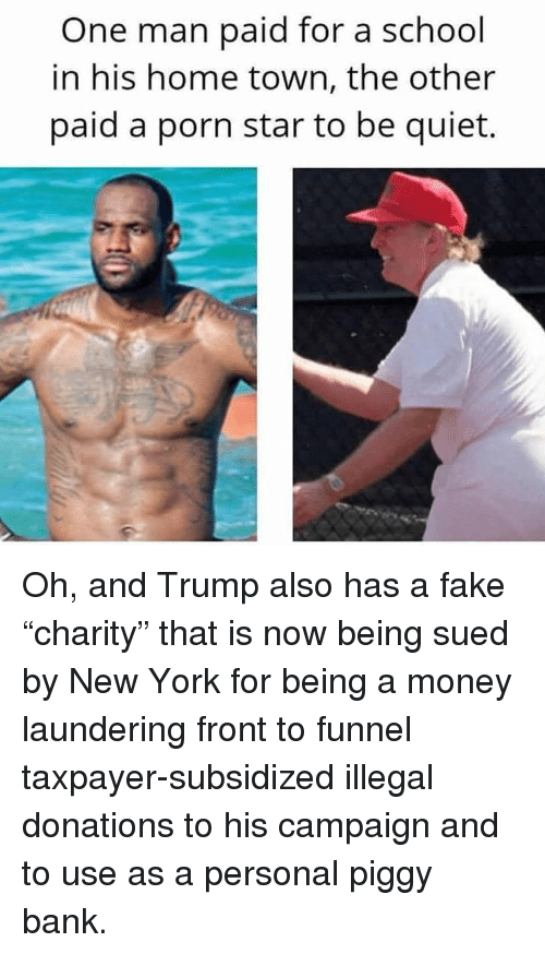 "Fake, Memes, and Money: One man paid for a school  in his home town, the other  paid a porn star to be quiet. Oh, and Trump also has a fake ""charity"" that is now being sued by New York for being a money laundering front to funnel taxpayer-subsidized illegal donations to his campaign and to use as a personal piggy bank."