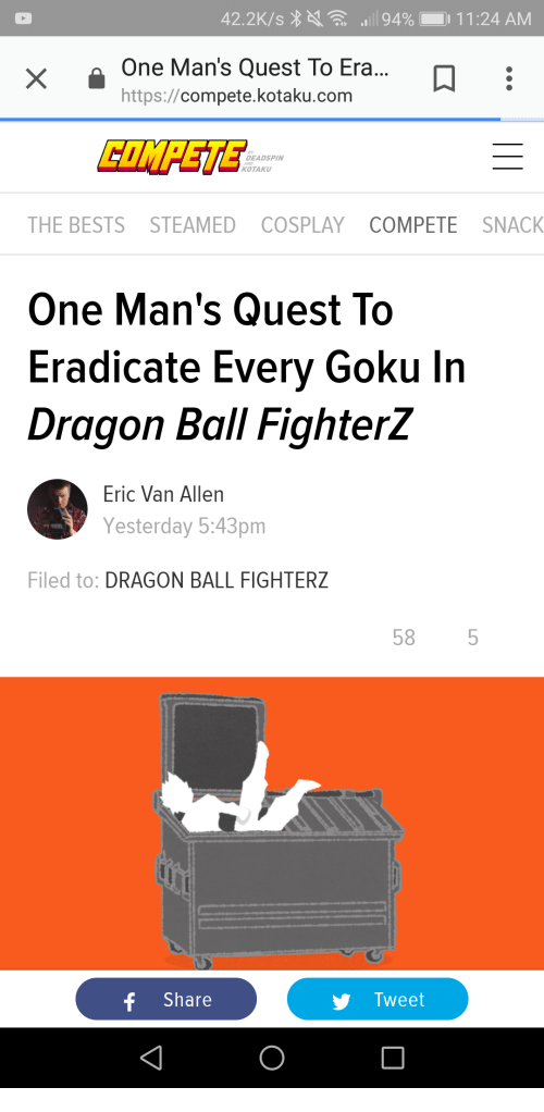 Goku, Cosplay, and Quest: One Man's Quest To Era...D  https://compete.kotaku.conm  DEADSPIN  AND  KOTAKU  THE BESTS STEAMED COSPLAY COMPETE SNACK  One Man's Quest To  Eradicate Every Goku In  Dragon Ball FighterZ  Eric Van Allen  Yesterday 5:43pm  Filed to: DRAGON BALL FIGHTERZ  58 5  f Share  Tweet